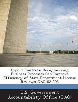 Export Controls - Reengineering Business Processes Can Improve Efficiency of State Department License Reviews: Gao-02-203...