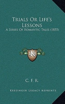 Trials or Life's Lessons - A Series of Romantic Tales (1855) (Hardcover): Cfr