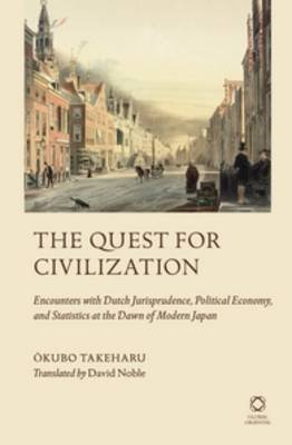 The Quest for Civilization - Encounters with Dutch Jurisprudence, Political Economy, and Statistics at the Dawn of Modern Japan...