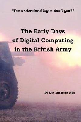 The Early Days of Digital Computing in the British Army (Paperback): Ken Anderson Msc