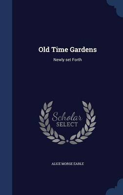Old Time Gardens - Newly Set Forth (Hardcover): Alice Morse Earle