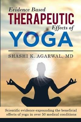 Evidence Based Therapeutic Effects of Yoga - Scientific Evidence Expounding the Beneficial Effects of Yoga in Over 50 Medical...