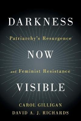 Darkness Now Visible - Patriarchy's Resurgence and Feminist Resistance (Paperback): Carol Gilligan, David A. J Richards