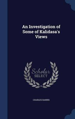 An Investigation of Some of Kalidasa's Views (Hardcover): Charles Harris