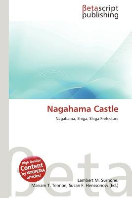 Nagahama Castle (Paperback): Lambert M. Surhone, Mariam T. Tennoe, Susan F. Henssonow