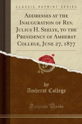 Addresses at the Inauguration of Rev. Julius H. Seelye, to the Presidency of Amherst College, June 27, 1877 (Classic Reprint)...