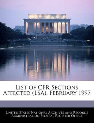 List of Cfr Sections Affected (Lsa), February 1997 (Paperback): United States National Archives and Reco