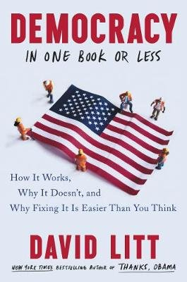 Democracy in One Book or Less - How It Works, Why It Doesn't, and Why Fixing It Is Easier Than You Think (Hardcover):...
