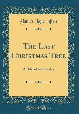The Last Christmas Tree - An Idyl of Immortality (Classic Reprint) (Hardcover): James Lane Allen