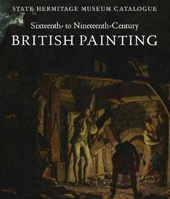 Sixteenth- to Nineteenth-Century British Painting - State Hermitage Museum Catalogue (Hardcover, REV and Expande): Elizaveta...