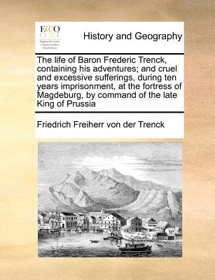 The Life of Baron Frederic Trenck, Containing His Adventures; And Cruel and Excessive Sufferings, During Ten Years...