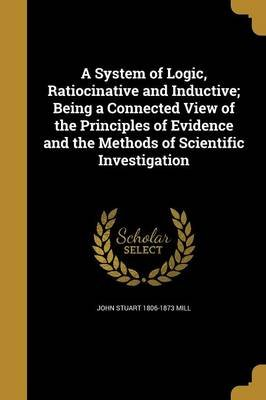 A System of Logic, Ratiocinative and Inductive; Being a Connected View of the Principles of Evidence and the Methods of...
