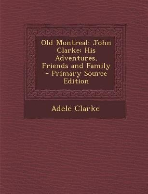 Old Montreal - John Clarke: His Adventures, Friends and Family (Paperback, Primary Source): Adele Clarke