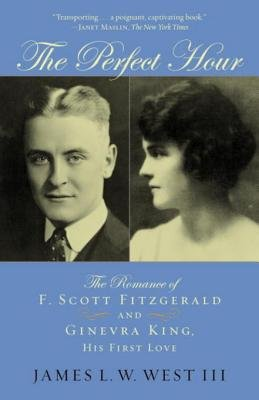 The Perfect Hour - The Romance of F. Scott Fitzgerald and Ginevra King, His First Love (Electronic book text): James L.W. West