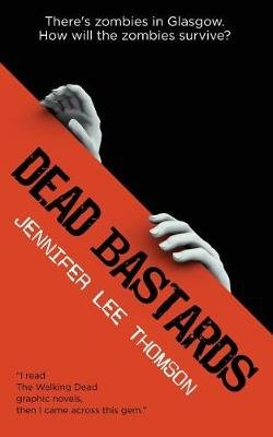Dead Bastards - There's Zombies in Glasgow: How Will the Zombies Survive? (Paperback): Jennifer Lee Thomson