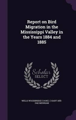 Report on Bird Migration in the Mississippi Valley in the Years 1884 and 1885 (Hardcover): Wells Woodbridge Cooke, C Hart...