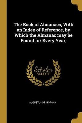 The Book of Almanacs, with an Index of Reference, by Which the Almanac May Be Found for Every Year, (Paperback): Augustus De...