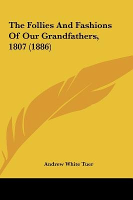 The Follies and Fashions of Our Grandfathers, 1807 (1886) (Hardcover): Andrew White Tuer