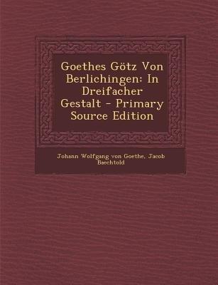 Goethes Gotz Von Berlichingen - In Dreifacher Gestalt - Primary Source Edition (German, Paperback): Johann Wolfgang Von Goethe,...