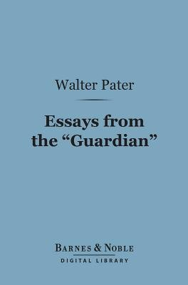 """Essays from the """"Guardian"""" (Barnes & Noble Digital Library) (Electronic book text): Walter Pater"""