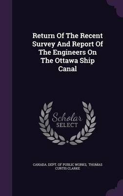 Return of the Recent Survey and Report of the Engineers on the Ottawa Ship Canal (Hardcover): Canada. Dept. Of Public Works,...