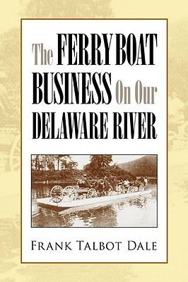 The Ferry Boat Business on Our Delaware River (Hardcover): Frank Talbot Dale