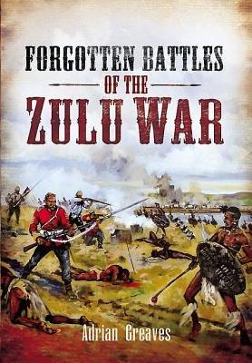 Forgotten Battles of the Zulu War (Hardcover): Adrian Greaves
