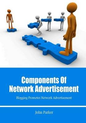 Components of Network Advertisement - Blogging Promotes Network Advertisement (Paperback): John Parker