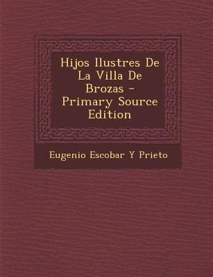 Hijos Ilustres de La Villa de Brozas (English, Spanish, Paperback, Primary Source): Eugenio Escobar y. Prieto