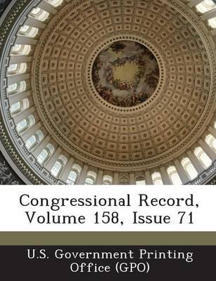 Congressional Record, Volume 158, Issue 71 (Paperback): U. S. Government Printing Office (Gpo)