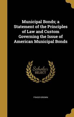 Municipal Bonds; A Statement of the Principles of Law and Custom Governing the Issue of American Municipal Bonds (Hardcover):...