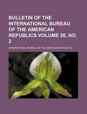 Bulletin of the International Bureau of the American Republics Volume 26, No. 2 (Paperback): International Bureau of Republics