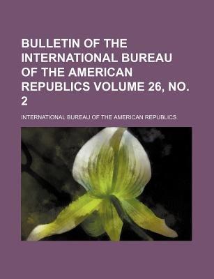 Bulletin of the International Bureau of the American Republics Volume 26, No. 2 (Paperback): International Bureau of Republics