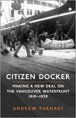 Citizen Docker - Making a New Deal on the Vancouver Waterfront, 1919-1939 (Hardcover, 2 Rev Ed): Andrew Parnaby