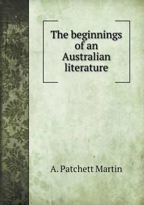 The Beginnings of an Australian Literature (Paperback): A. Patchett Martin