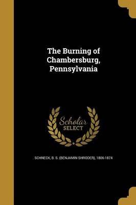 The Burning of Chambersburg, Pennsylvania (Paperback): B S (Benjamin Shroder) 1806- Schneck