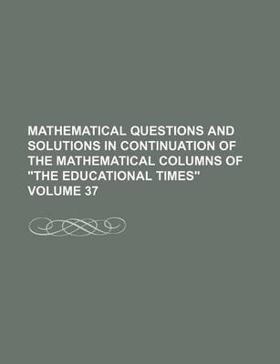 """Mathematical Questions and Solutions in Continuation of the Mathematical Columns of """"The Educational Times"""" Volume 37..."""