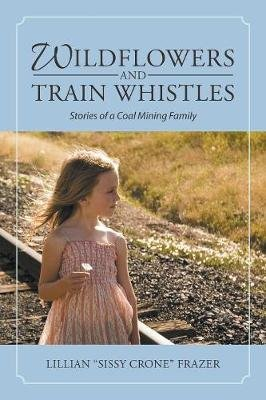 Wildflowers and Train Whistles - Stories of a Coal Mining Family (Paperback): Lillian (Sissy Crone) Frazer