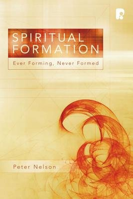 Spiritual Formation - Ever Forming, Never Formed (Paperback): Peter K Nelson