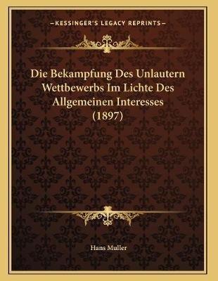 Die Bekampfung Des Unlautern Wettbewerbs Im Lichte Des Allgemeinen Interesses (1897) (German, Paperback): Hans Muller