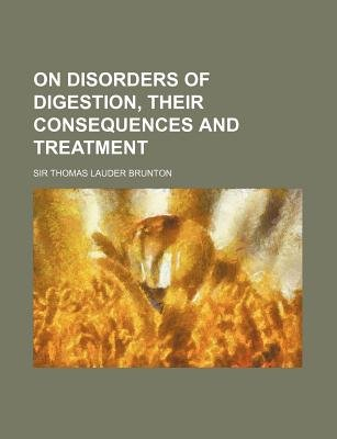 On Disorders of Digestion, Their Consequences and Treatment (Paperback): Thomas Lauder Brunton