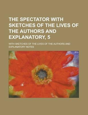 The Spectator with Sketches of the Lives of the Authors and Explanatory, 5; With Sketches of the Lives of the Authors and...