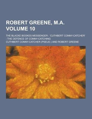 Robert Greene, M.A; The Blacke Bookes Messenger - 'Cuthbert Conny-Catcher' the Defence of Conny-Catching Volume 10...