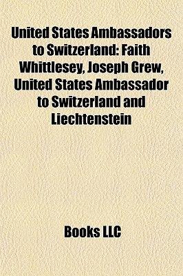 United States Ambassadors to Switzerland - Hugh S. Gibson, Faith Whittlesey, Joseph Grew, John George Alexander Leishman...