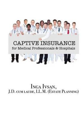 Captive Insurance for Medical Professionals & Hospitals (Hardcover): Inga Ivsan