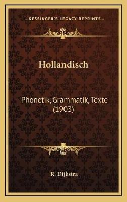 Hollandisch - Phonetik, Grammatik, Texte (1903) (German, Hardcover): R. Dijkstra