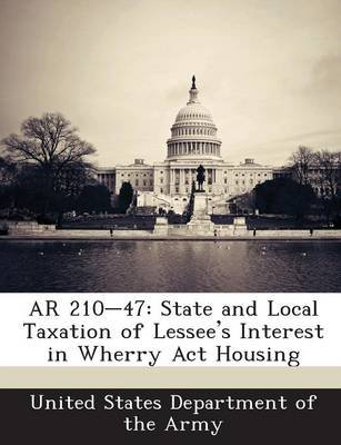 AR 210-47 - State and Local Taxation of Lessee's Interest in Wherry ACT Housing (Paperback): United States Department of...