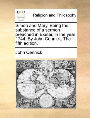 Simon and Mary. Being the Substance of a Sermon Preached in Exeter, in the Year 1744. by John Cennick. the Fifth Edition....