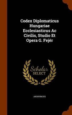 Codex Diplomaticus Hungariae Ecclesiasticus AC Civilis, Studio Et Opera G. Fejer (Hardcover): Anonymous
