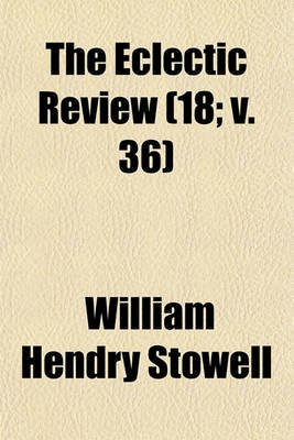 The Eclectic Review Volume 18; V. 36 (Paperback): William Hendry Stowell